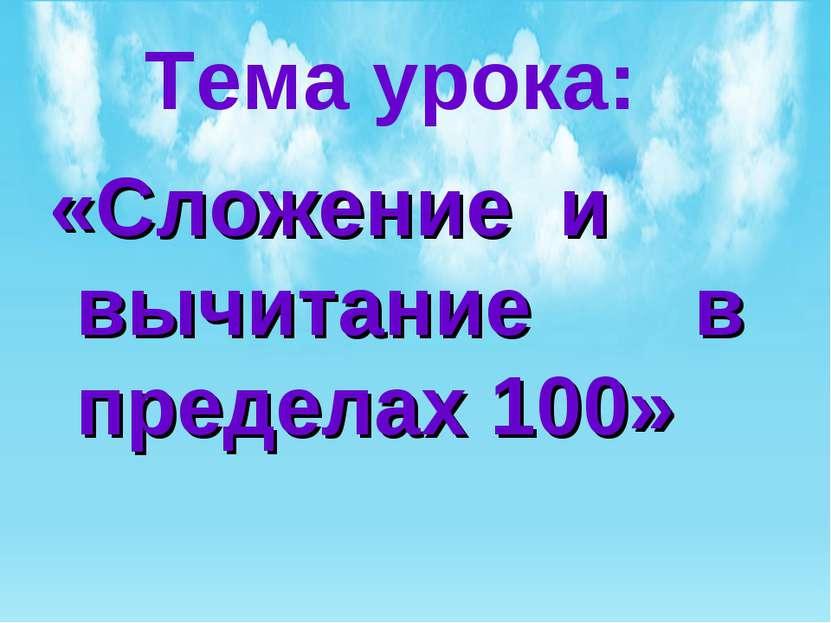 Тема урока: «Сложение и вычитание в пределах 100»