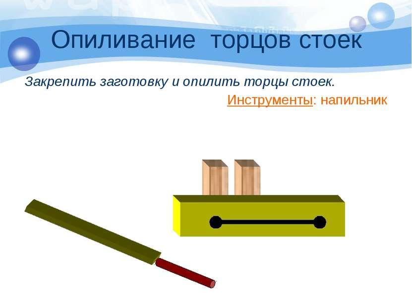 Опиливание торцов стоек Закрепить заготовку и опилить торцы стоек. Инструмент...