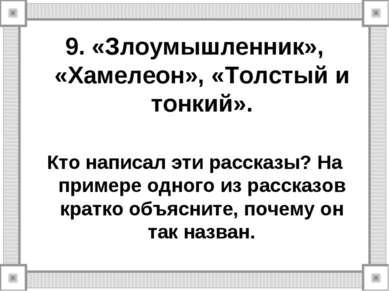 9. «Злоумышленник», «Хамелеон», «Толстый и тонкий». Кто написал эти рассказы?...
