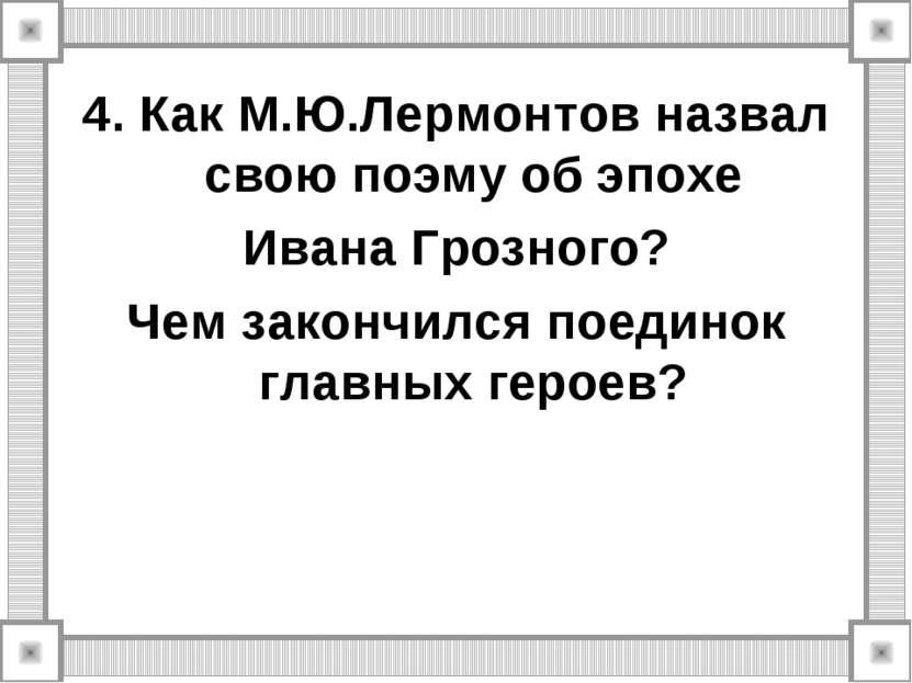 4. Как М.Ю.Лермонтов назвал свою поэму об эпохе Ивана Грозного? Чем закончилс...