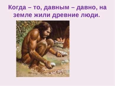 Когда – то, давным – давно, на земле жили древние люди.
