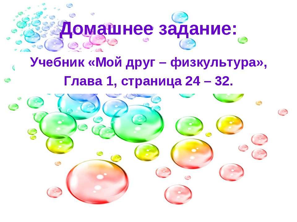 Домашнее задание: Учебник «Мой друг – физкультура», Глава 1, страница 24 – 32.