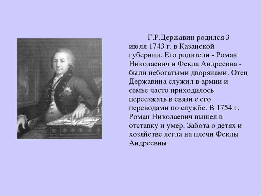Г.Р.Державин родился 3 июля 1743 г. в Казанской губернии. Его родители - Рома...