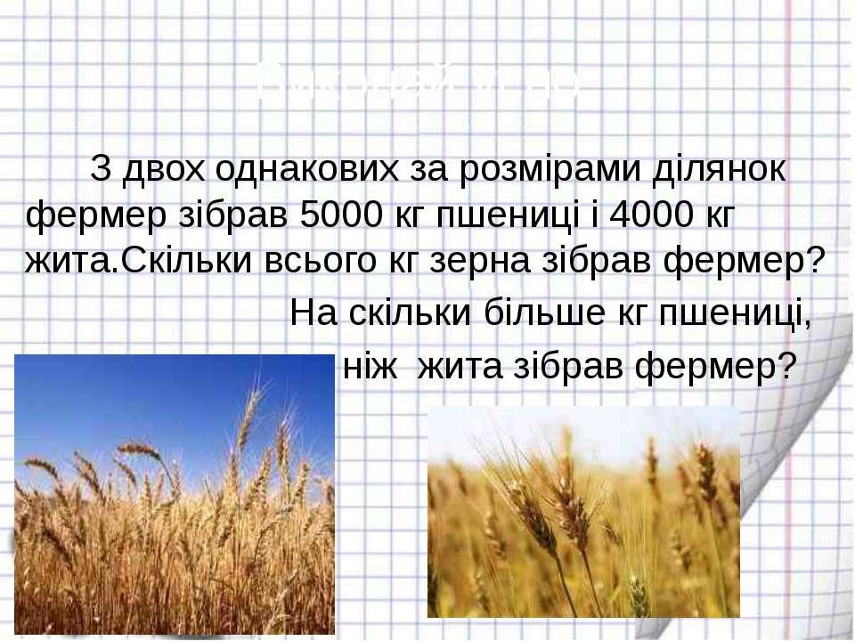 Виконай усно: З двох однакових за розмірами ділянок фермер зібрав 5000 кг пше...