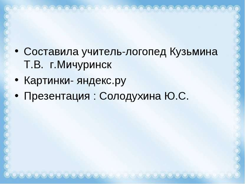 Составила учитель-логопед Кузьмина Т.В. г.Мичуринск Картинки- яндекс.ру Презе...