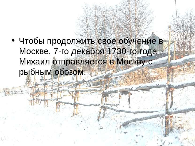 Побег Чтобы продолжить свое обучение в Москве, 7-го декабря 1730-го года Миха...
