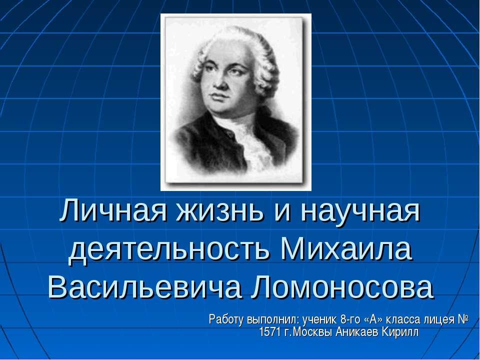 Личная жизнь и научная деятельность Михаила Васильевича Ломоносова Работу вып...
