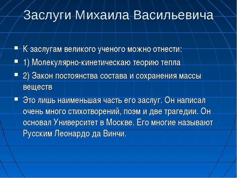 Заслуги Михаила Васильевича К заслугам великого ученого можно отнести: 1) Мол...