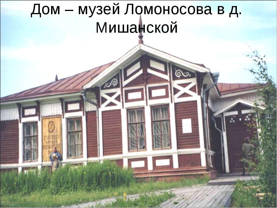 Дом – музей Ломоносова в д. Мишанской