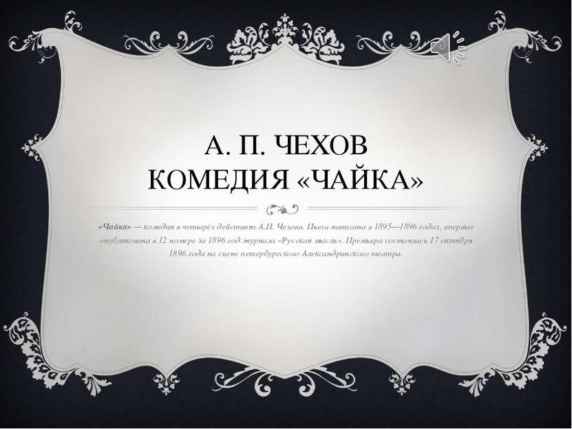 А. П. ЧЕХОВ КОМЕДИЯ «ЧАЙКА» «Чайка»— комедия вчетырёх действиях А.П. Чехова...