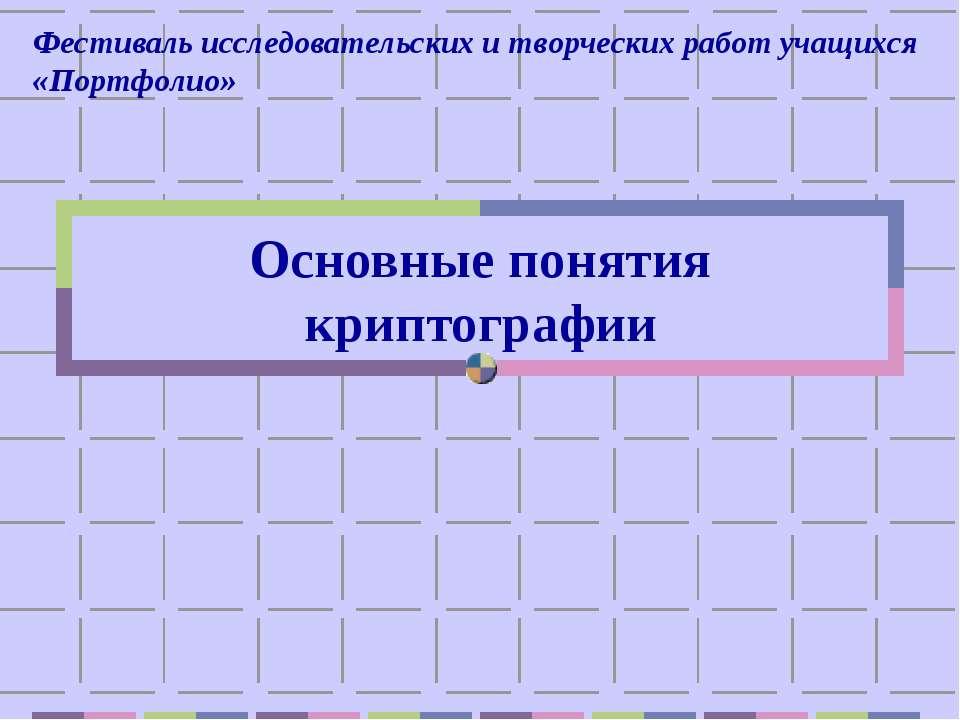 Основные понятия криптографии Фестиваль исследовательских и творческих работ ...