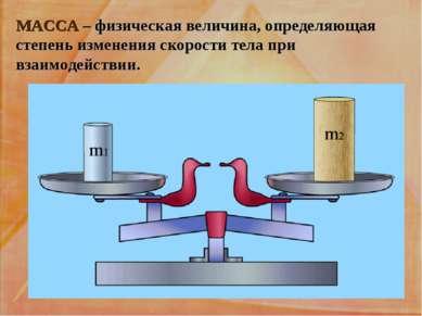 МАССА – физическая величина, определяющая степень изменения скорости тела при...
