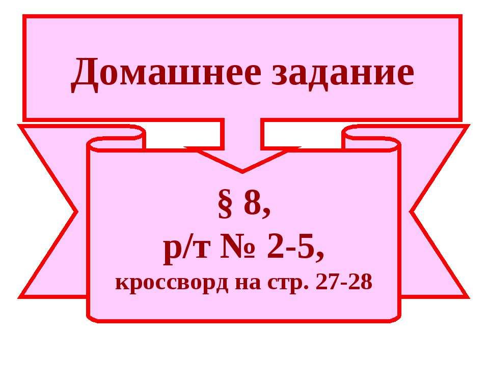 § 8, р/т № 2-5, кроссворд на стр. 27-28 Домашнее задание