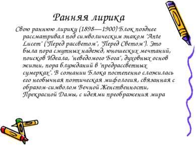 Ранняя лирика Свою раннюю лирику (1898—1900) Блок позднее рассматривал под си...