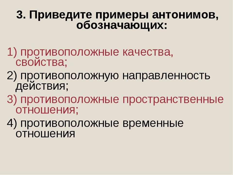 3. Приведите примеры антонимов, обозначающих: 1) противоположные качества, св...