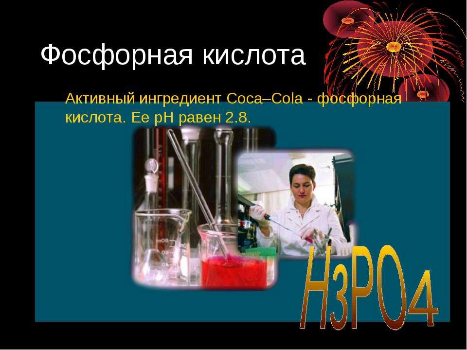 Фосфорная кислота Активный ингредиент Coca–Cola - фосфорная кислота. Ее рН ра...