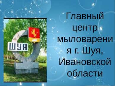 Главный центр мыловарения г. Шуя, Ивановской области