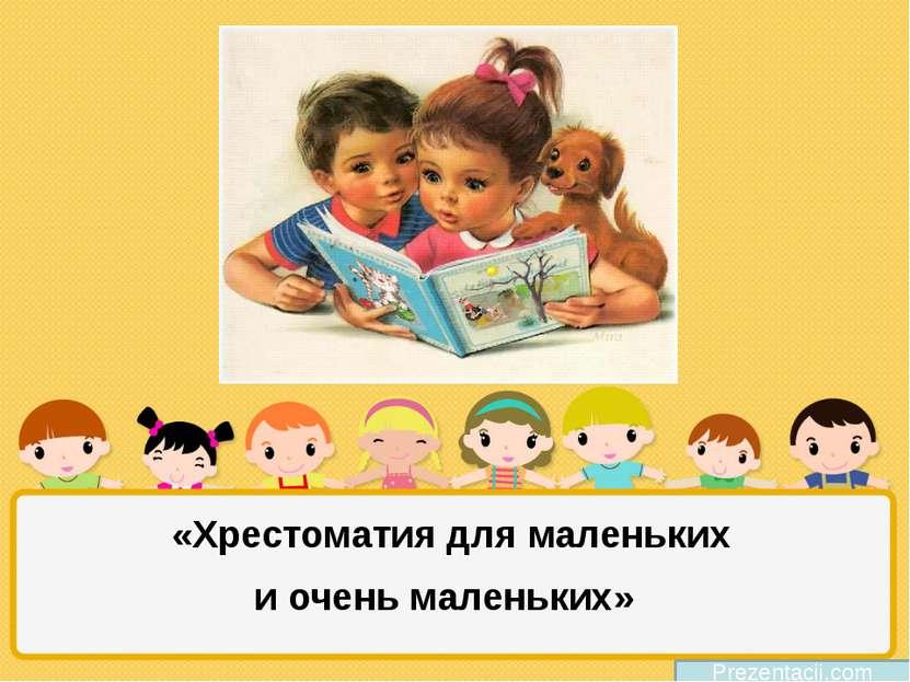 «Хрестоматия для маленьких и очень маленьких» Prezentacii.com