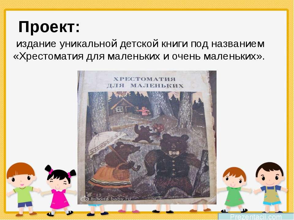 Проект:  издание уникальной детской книги под названием «Хрестоматия для мале...