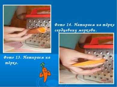 Фото 13. Натираем на тёрке. Фото 14. Натираем на тёрке сердцевину моркови.