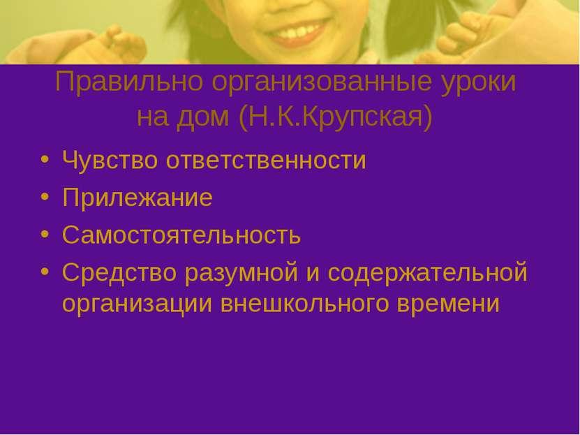 Правильно организованные уроки на дом (Н.К.Крупская) Чувство ответственности ...