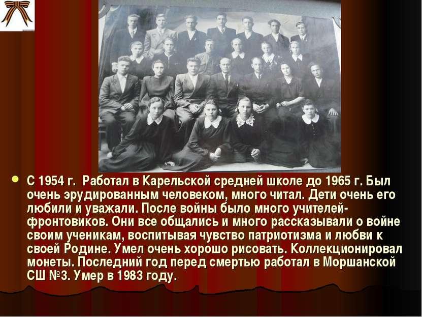 С 1954 г. Работал в Карельской средней школе до 1965 г. Был очень эрудированн...