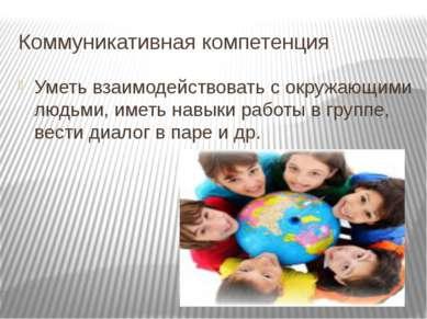 Коммуникативная компетенция Уметь взаимодействовать с окружающими людьми, име...