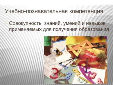 Учебно-познавательная компетенция Совокупность знаний, умений и навыков приме...