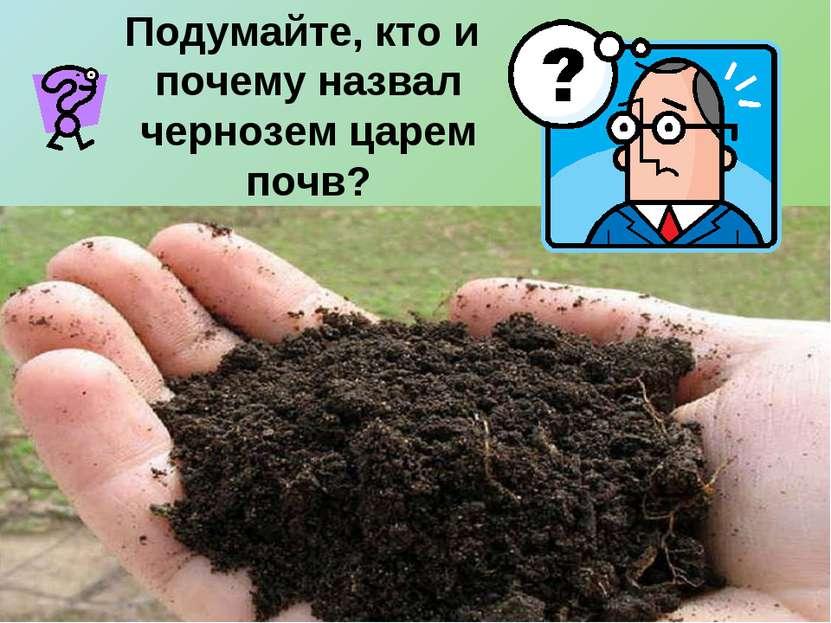 Подумайте, кто и почему назвал чернозем царем почв?