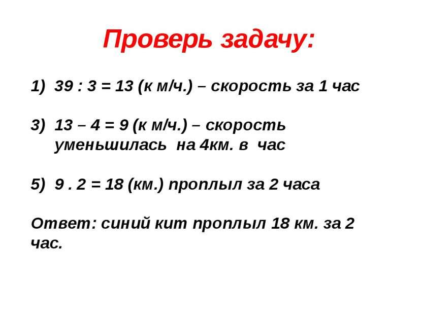 Проверь задачу: 39 : 3 = 13 (к м/ч.) – скорость за 1 час 13 – 4 = 9 (к м/ч.) ...