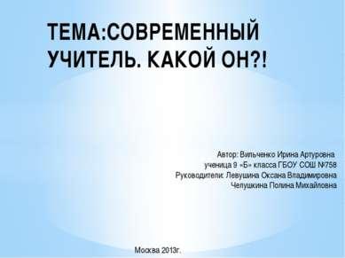 ТЕМА:СОВРЕМЕННЫЙ УЧИТЕЛЬ. КАКОЙ ОН?! Автор: Вильченко Ирина Артуровна ученица...