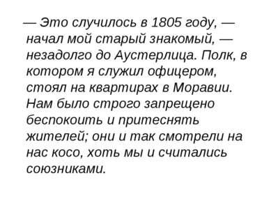 — Это случилось в 1805 году, — начал мой старый знакомый, — незадолго до Ауст...