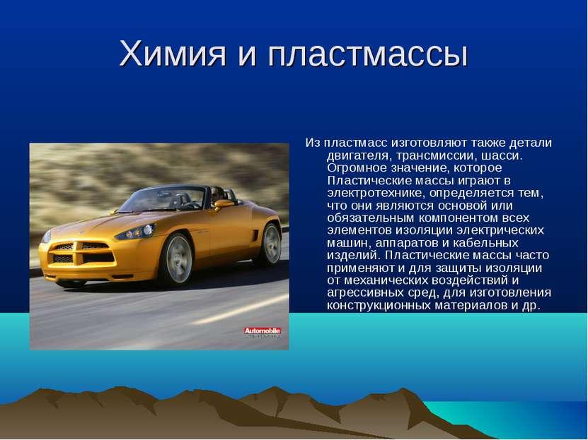 Химия и пластмассы Из пластмасс изготовляют также детали двигателя, трансмисс...