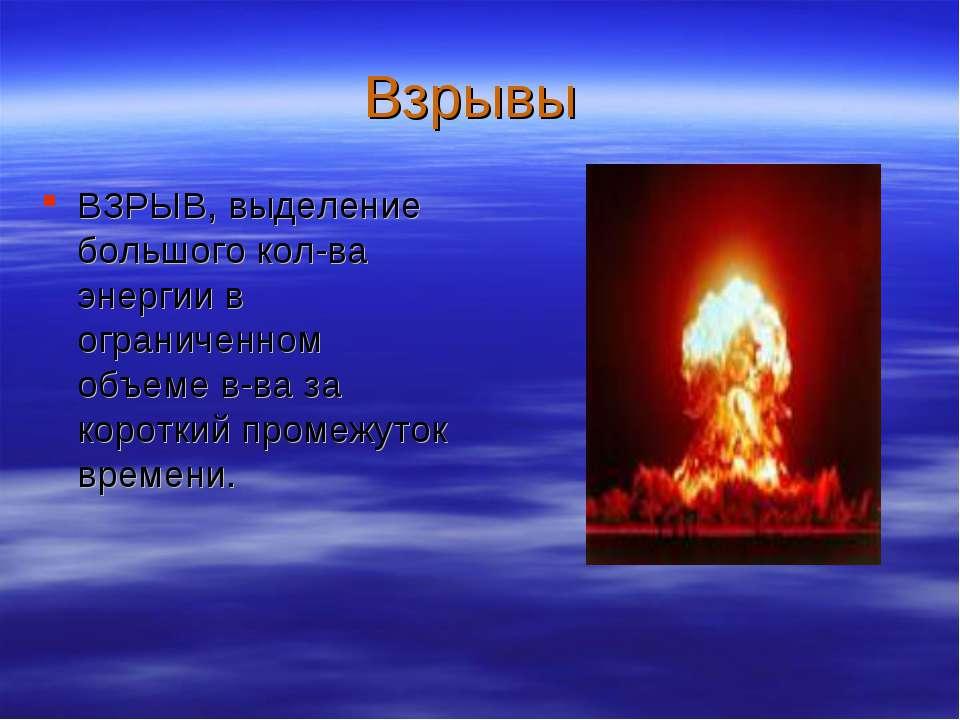 Взрывы ВЗРЫВ, выделение большого кол-ва энергии в ограниченном объеме в-ва за...