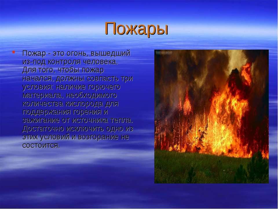 Пожары Пожар - это огонь, вышедший из-под контроля человека. Для того, чтобы ...