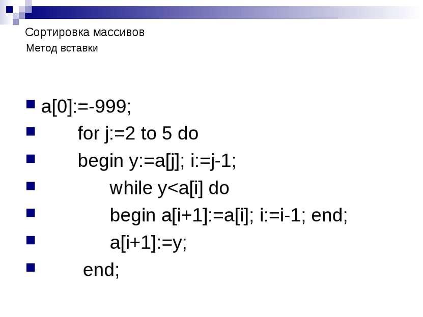Сортировка массивов a[0]:=-999; for j:=2 to 5 do begin y:=a[j]; i:=j-1; while y