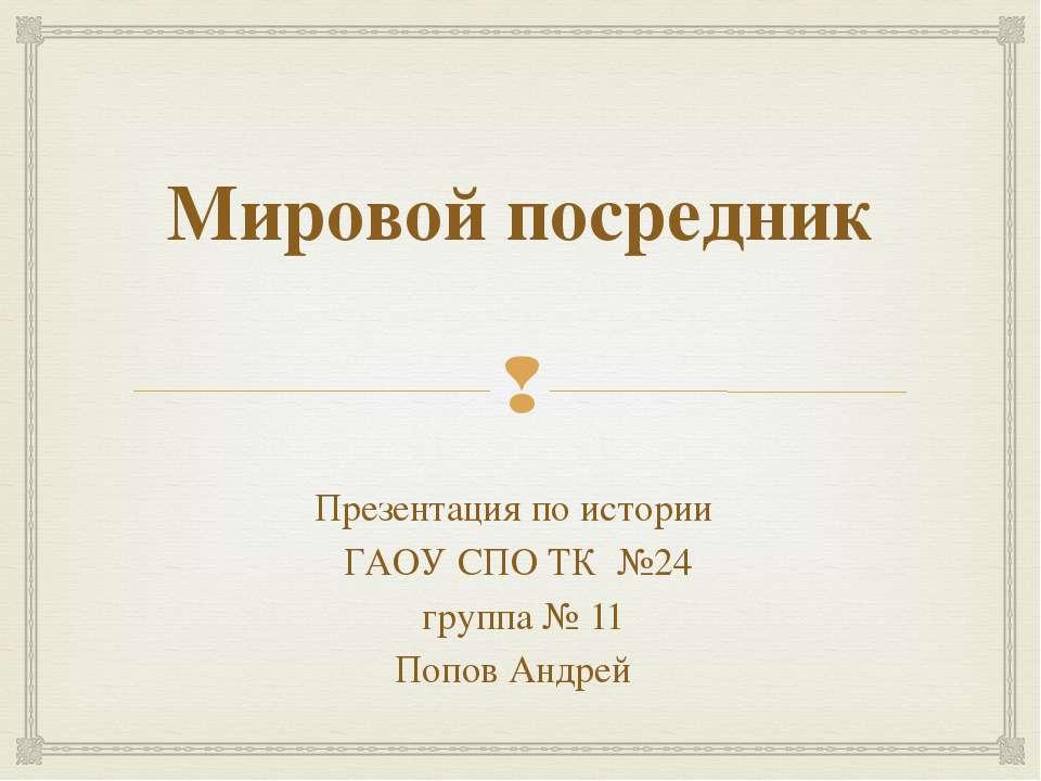 Мировой посредник Презентация по истории ГАОУ СПО ТК №24 группа № 11 Попов Ан...