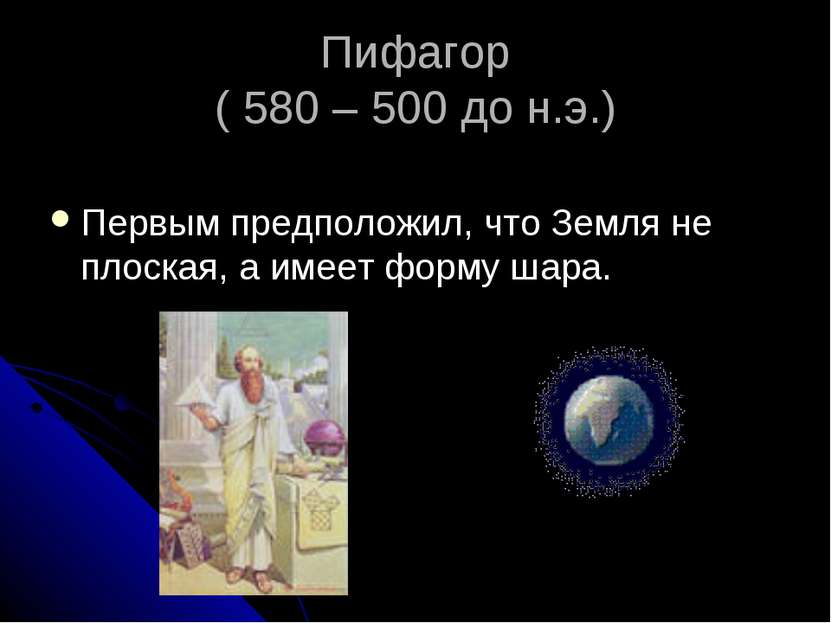 Пифагор ( 580 – 500 до н.э.) Первым предположил, что Земля не плоская, а имее...