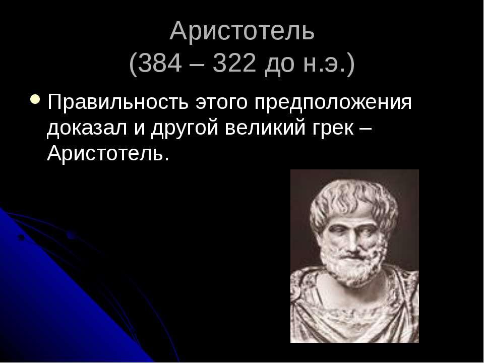 Аристотель (384 – 322 до н.э.) Правильность этого предположения доказал и дру...