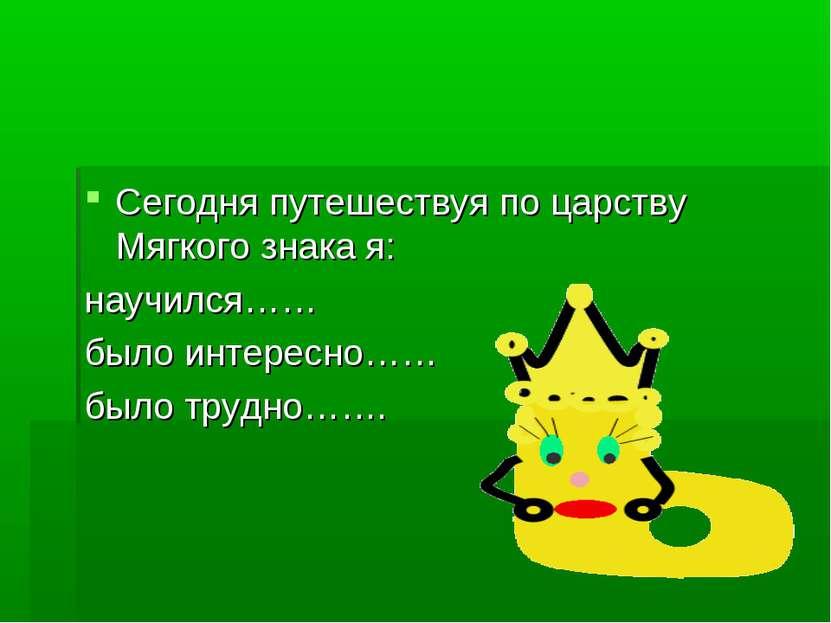 Сегодня путешествуя по царству Мягкого знака я: научился…… было интересно…… б...