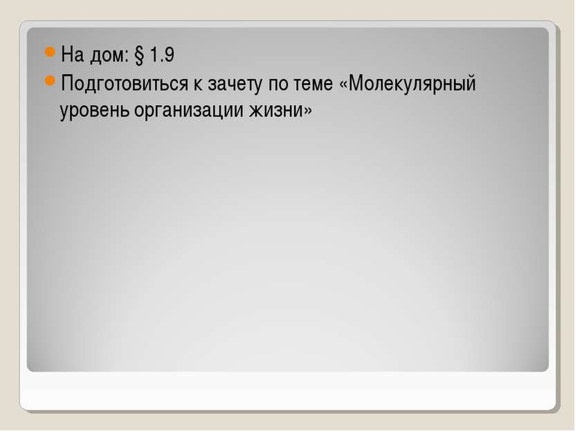 На дом: § 1.9 Подготовиться к зачету по теме «Молекулярный уровень организаци...