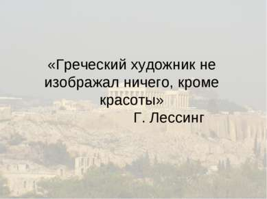 «Греческий художник не изображал ничего, кроме красоты» Г. Лессинг