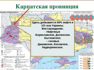 Карпатская провинция , Здесь добывается 60% нефти и 1/5 газа Украины. Месторо...