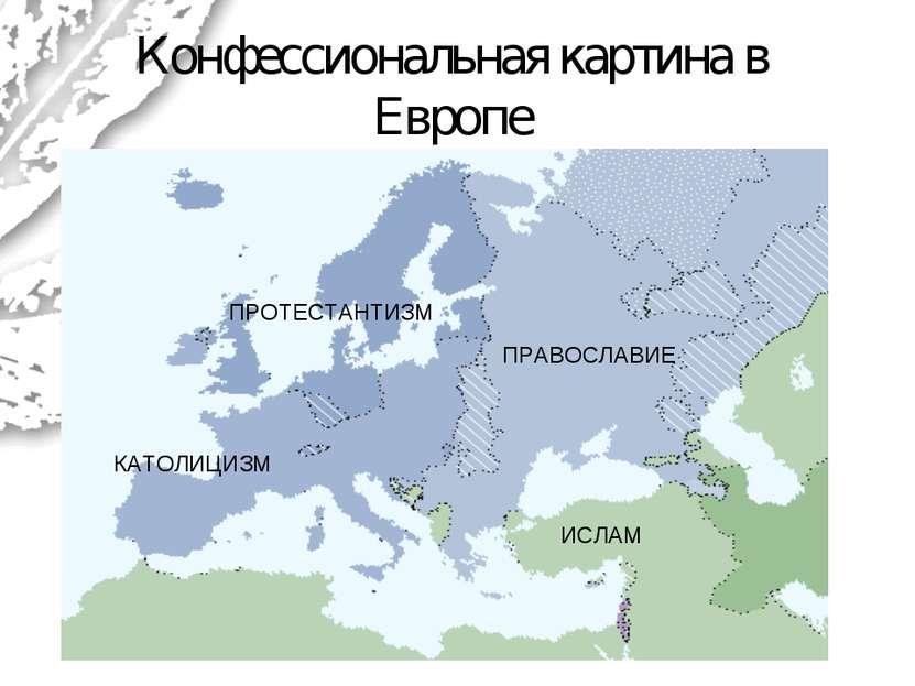 Конфессиональная картина в Европе ИСЛАМ ПРОТЕСТАНТИЗМ КАТОЛИЦИЗМ ПРАВОСЛАВИЕ