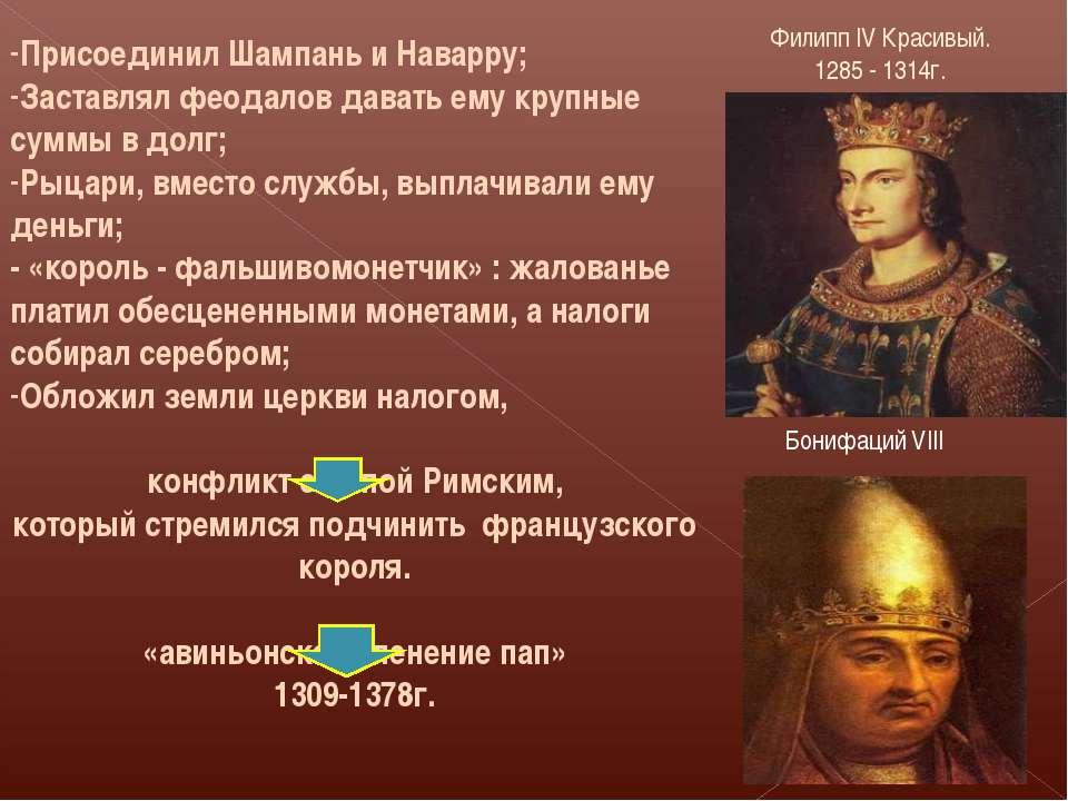 Присоединил Шампань и Наварру; Заставлял феодалов давать ему крупные суммы в ...
