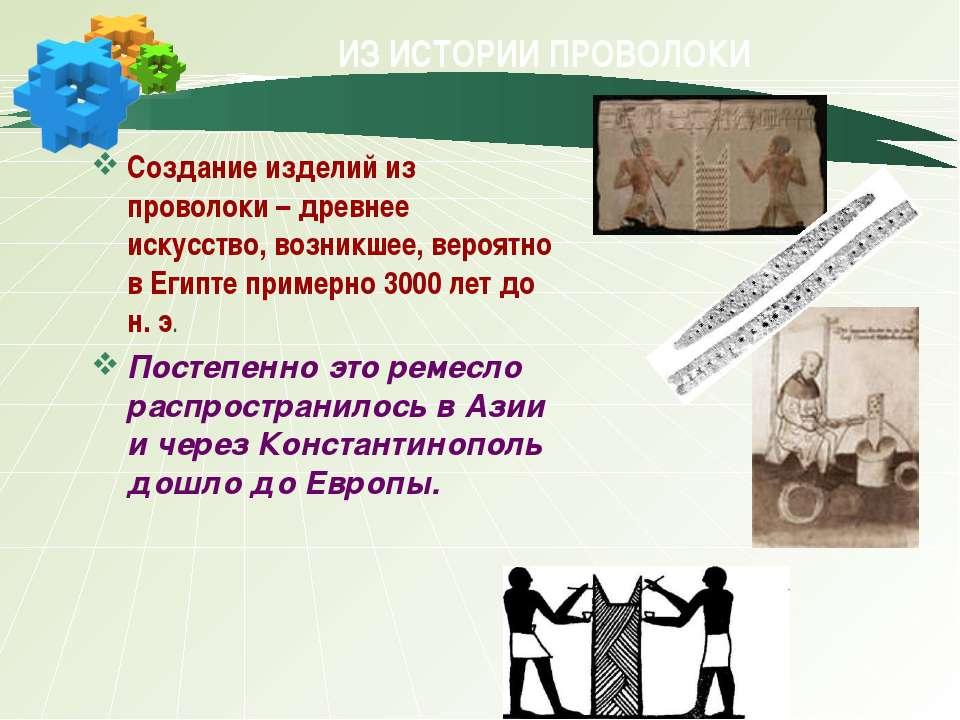 ИЗ ИСТОРИИ ПРОВОЛОКИ Создание изделий из проволоки –древнее искусство, возни...