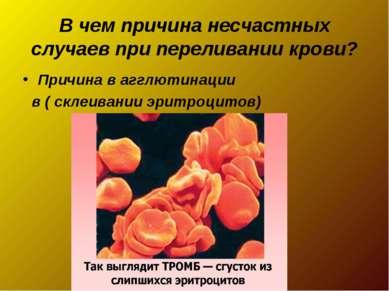 В чем причина несчастных случаев при переливании крови? Причина в агглютинаци...