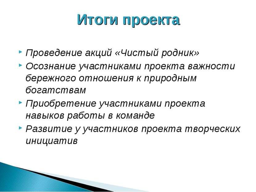Итоги проекта Проведение акций «Чистый родник» Осознание участниками проекта ...