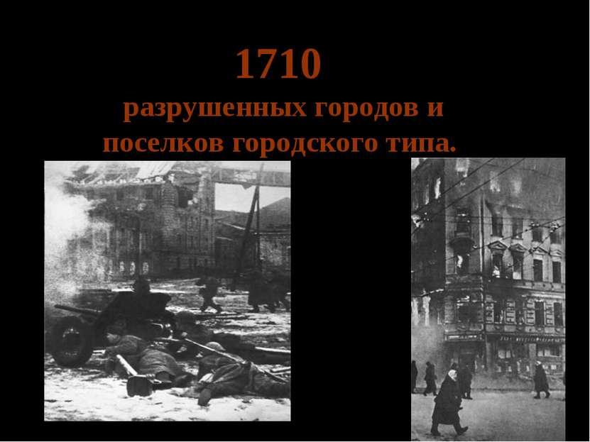 1710 разрушенных городов и поселков городского типа.