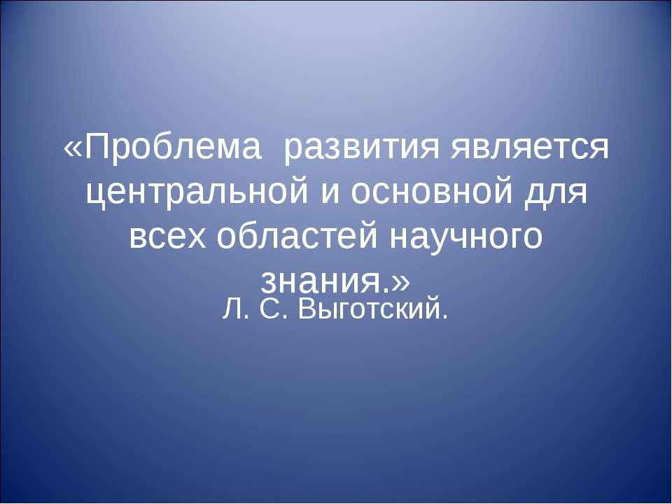 «Проблема развития является центральной и основной для всех областей научного...